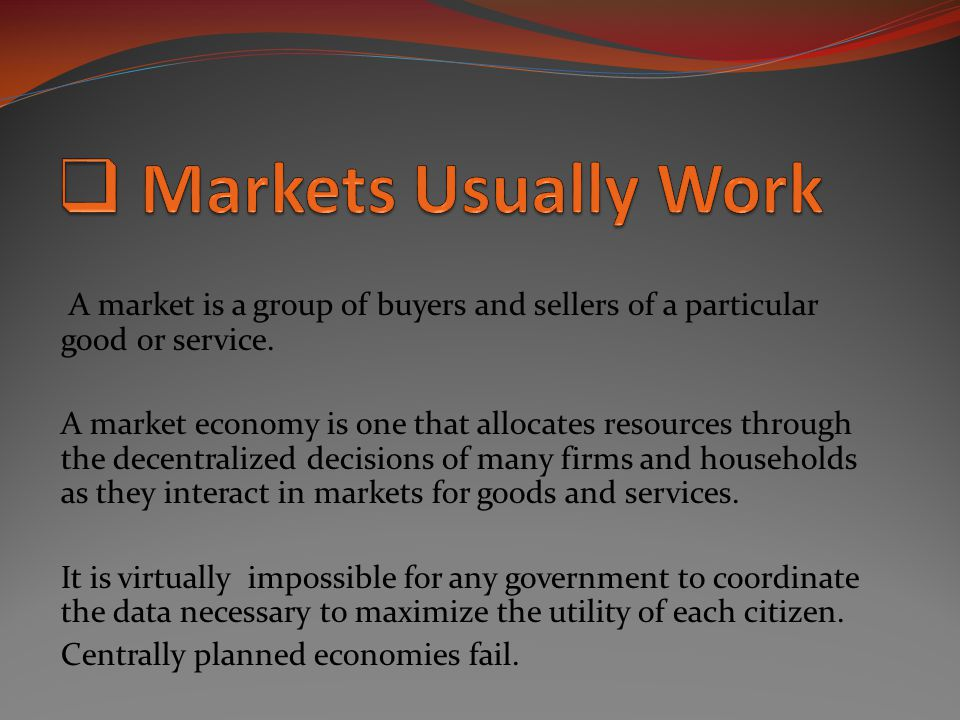 Markets Usually Work A market is a group of buyers and sellers of a particular good or service.