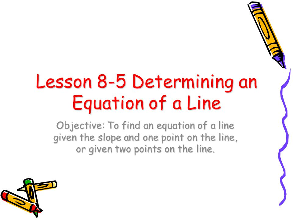 Lesson 8-5 Determining an Equation of a Line