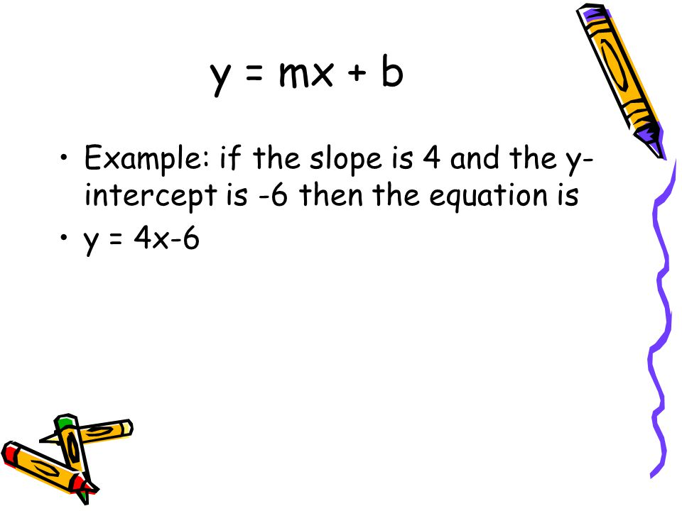 y = mx + b Example: if the slope is 4 and the y-intercept is -6 then the equation is y = 4x-6