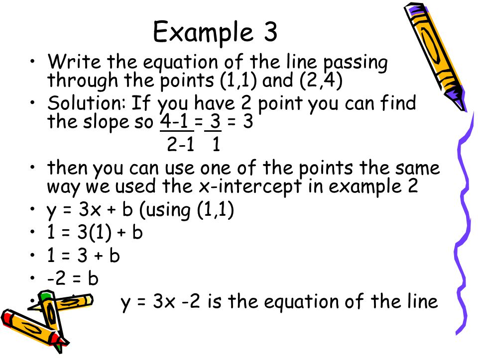 Example 3 Write the equation of the line passing through the points (1,1) and (2,4)