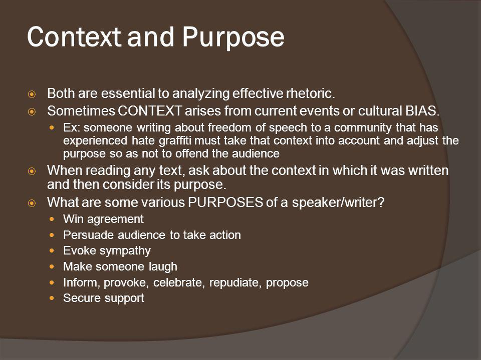 Context and Purpose Both are essential to analyzing effective rhetoric. Sometimes CONTEXT arises from current events or cultural BIAS.