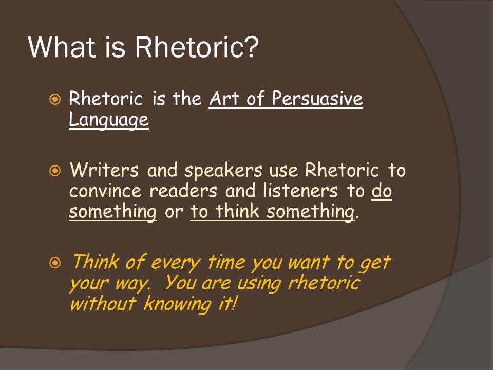 What is Rhetoric Rhetoric is the Art of Persuasive Language