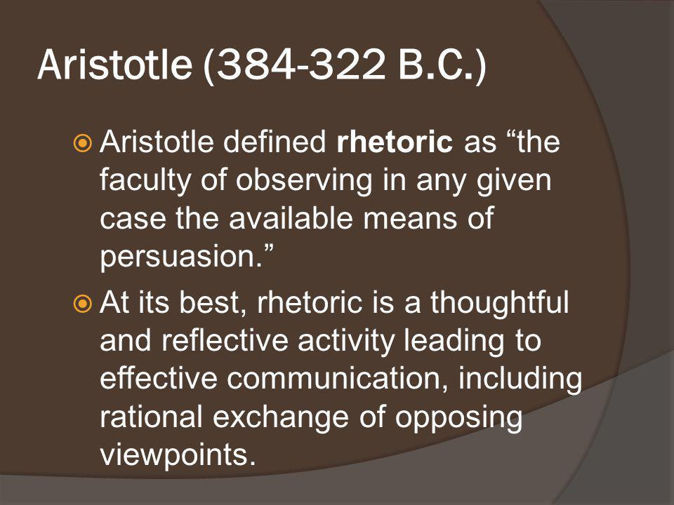 Aristotle (384-322 B.C.) Aristotle defined rhetoric as the faculty of observing in any given case the available means of persuasion.