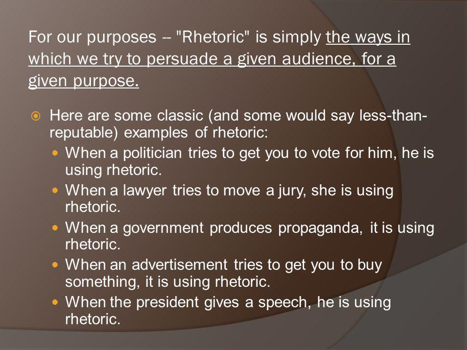 For our purposes -- Rhetoric is simply the ways in which we try to persuade a given audience, for a given purpose.