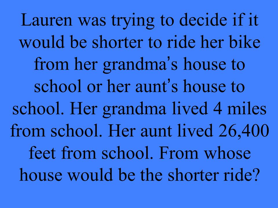 Lauren was trying to decide if it would be shorter to ride her bike from her grandma's house to school or her aunt's house to school.