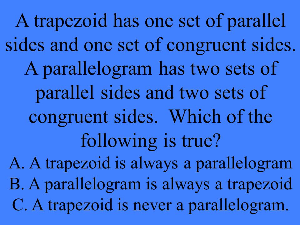 A trapezoid has one set of parallel sides and one set of congruent sides. A parallelogram has two sets of parallel sides and two sets of congruent sides. Which of the following is true