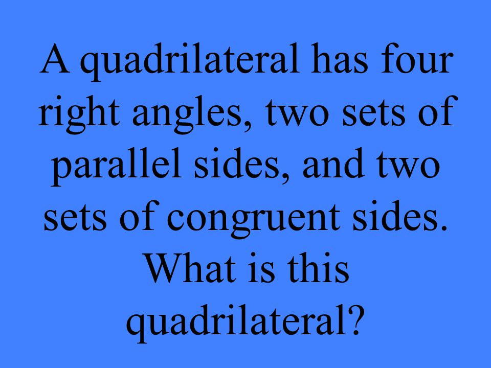 A quadrilateral has four right angles, two sets of parallel sides, and two sets of congruent sides.