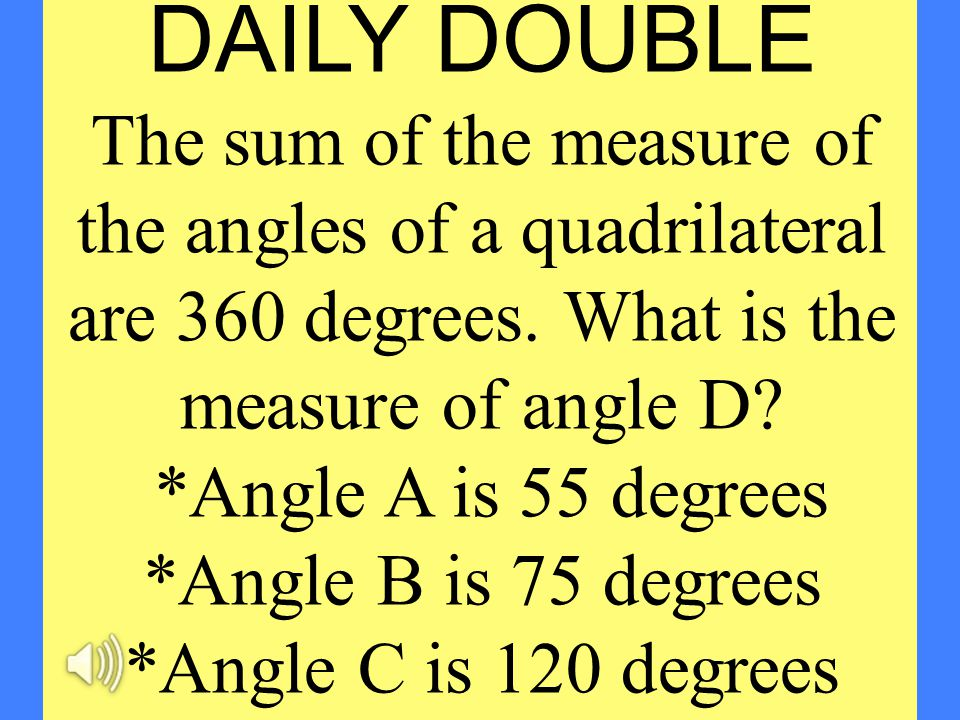 DAILY DOUBLE The sum of the measure of the angles of a quadrilateral are 360 degrees. What is the measure of angle D