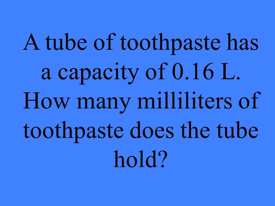 A tube of toothpaste has a capacity of 0. 16 L