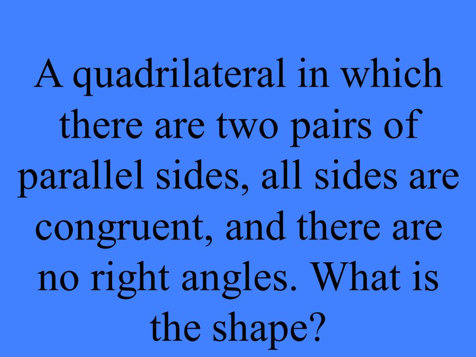 A quadrilateral in which there are two pairs of parallel sides, all sides are congruent, and there are no right angles.