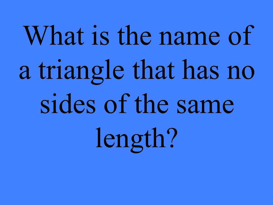 What is the name of a triangle that has no sides of the same length