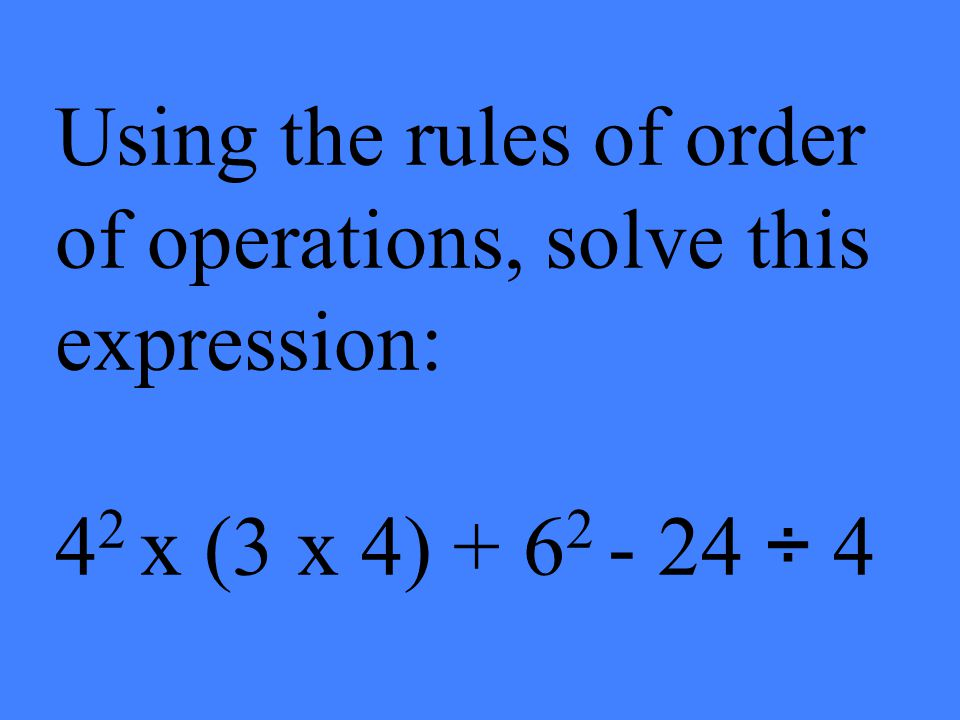 Using the rules of order of operations, solve this expression: