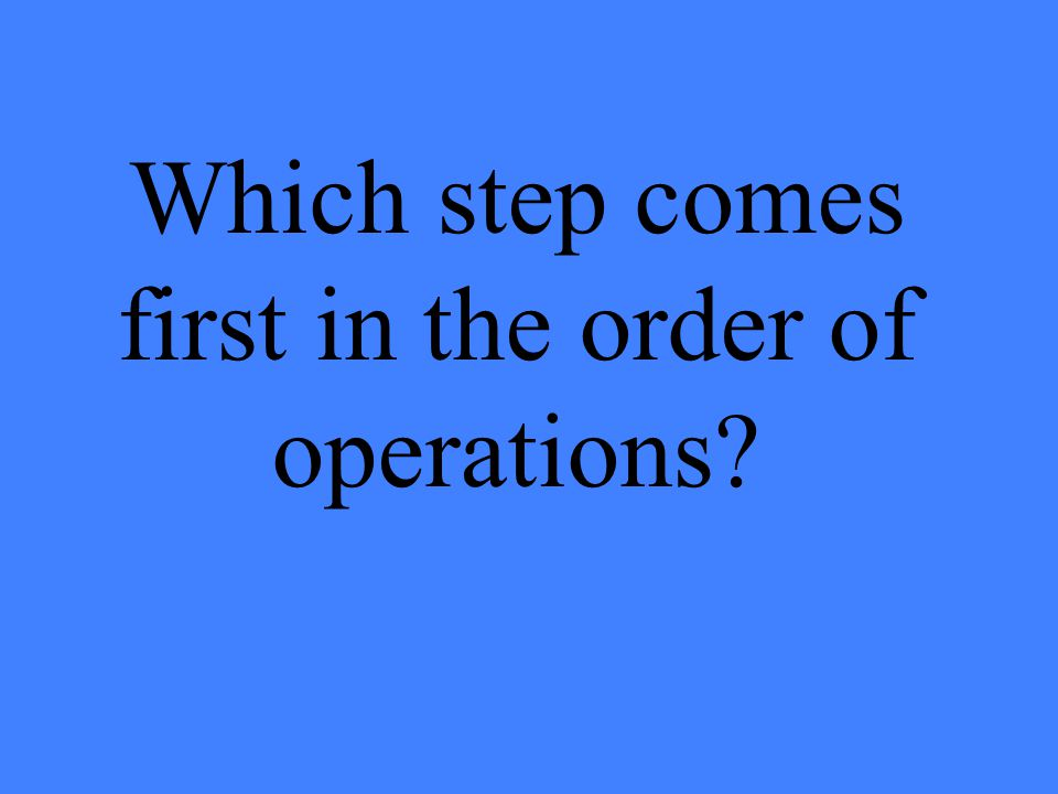Which step comes first in the order of operations