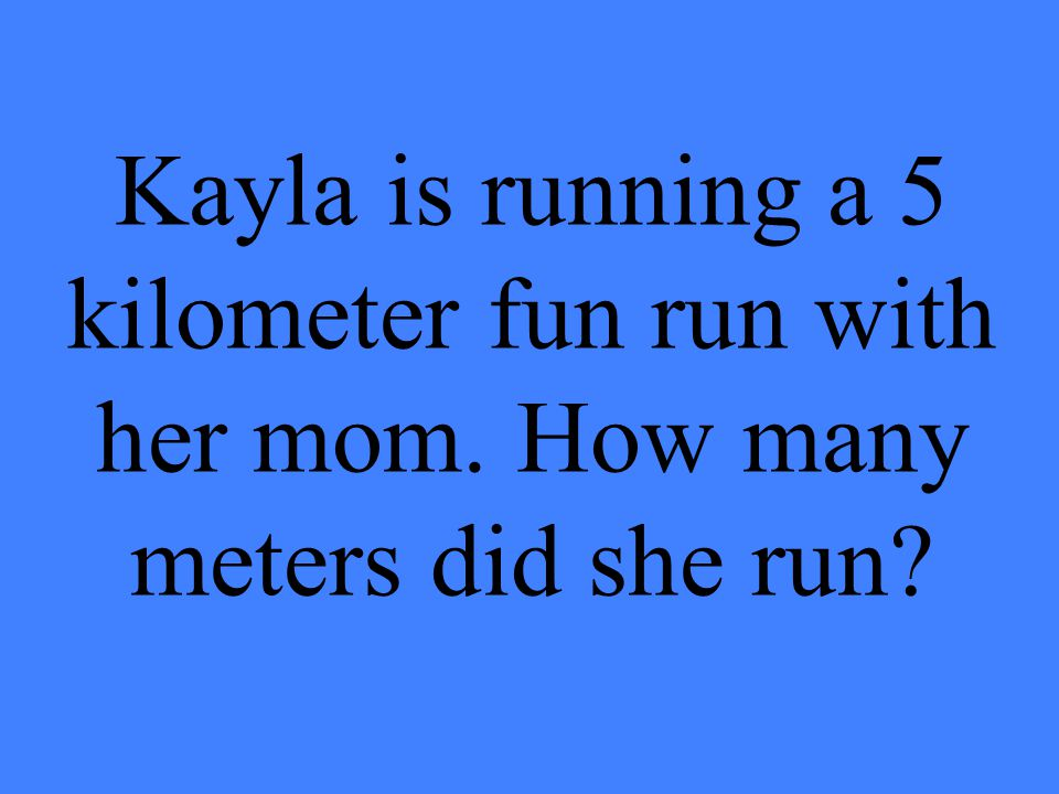 Kayla is running a 5 kilometer fun run with her mom