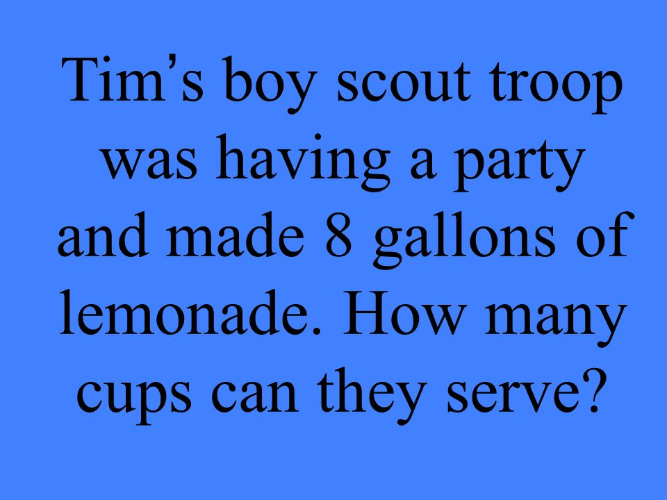 Tim's boy scout troop was having a party and made 8 gallons of lemonade.