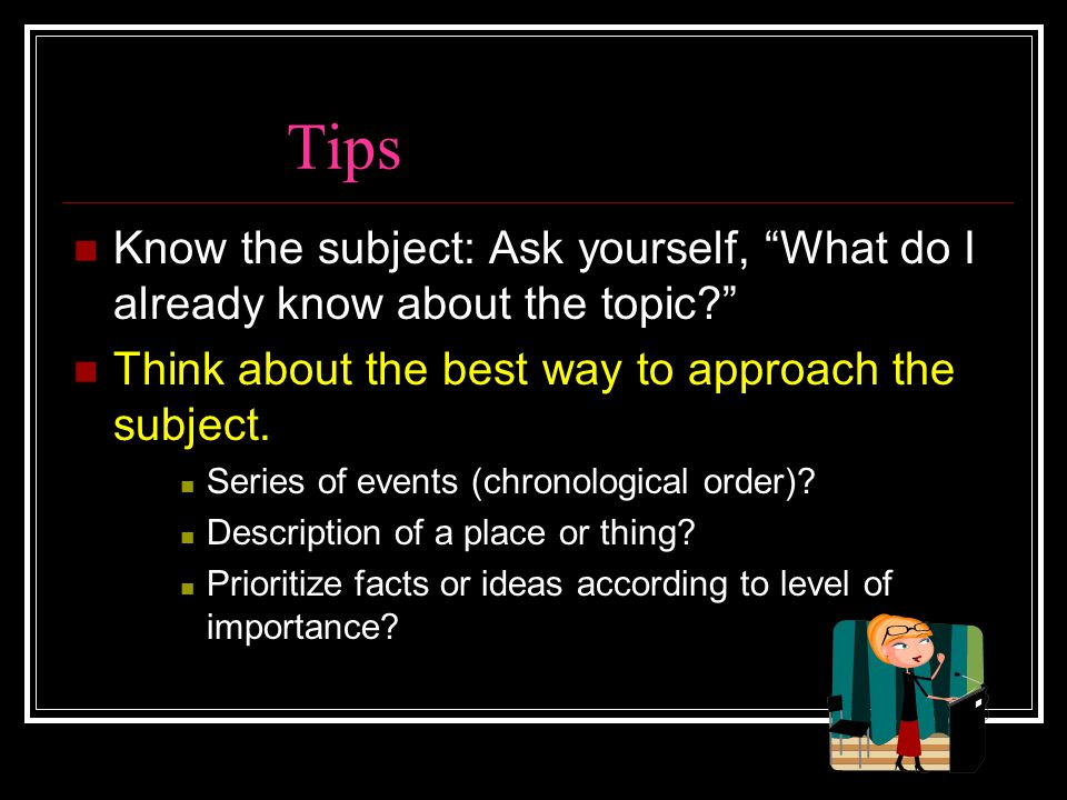 Tips Know the subject: Ask yourself, What do I already know about the topic Think about the best way to approach the subject.