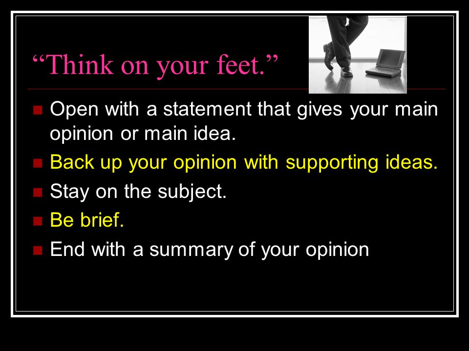 Think on your feet. Open with a statement that gives your main opinion or main idea. Back up your opinion with supporting ideas.