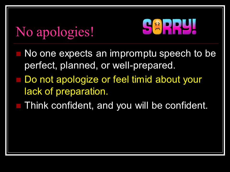 No apologies! No one expects an impromptu speech to be perfect, planned, or well-prepared.