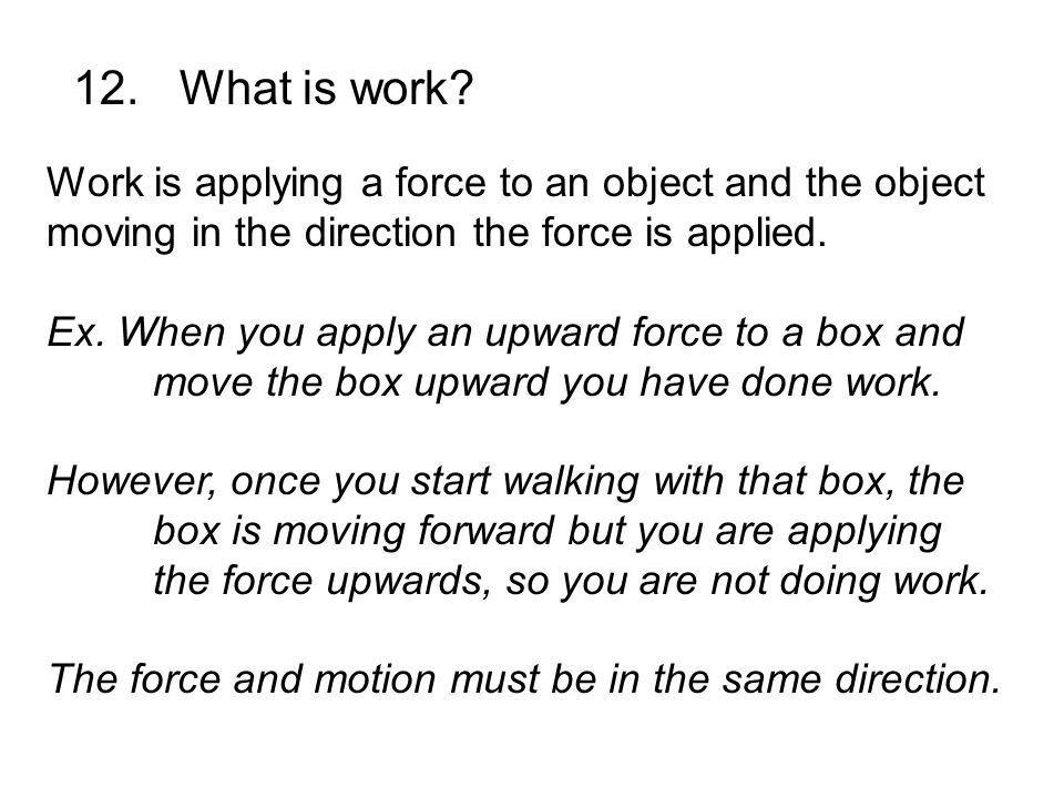 12. What is work Work is applying a force to an object and the object