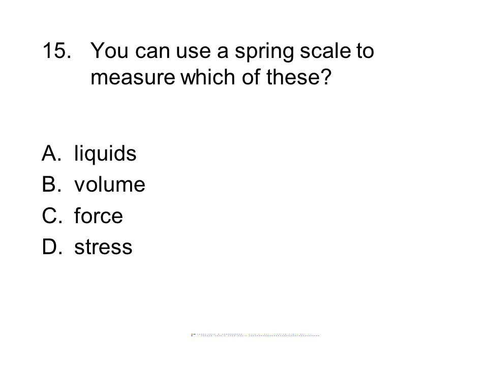 15. You can use a spring scale to measure which of these