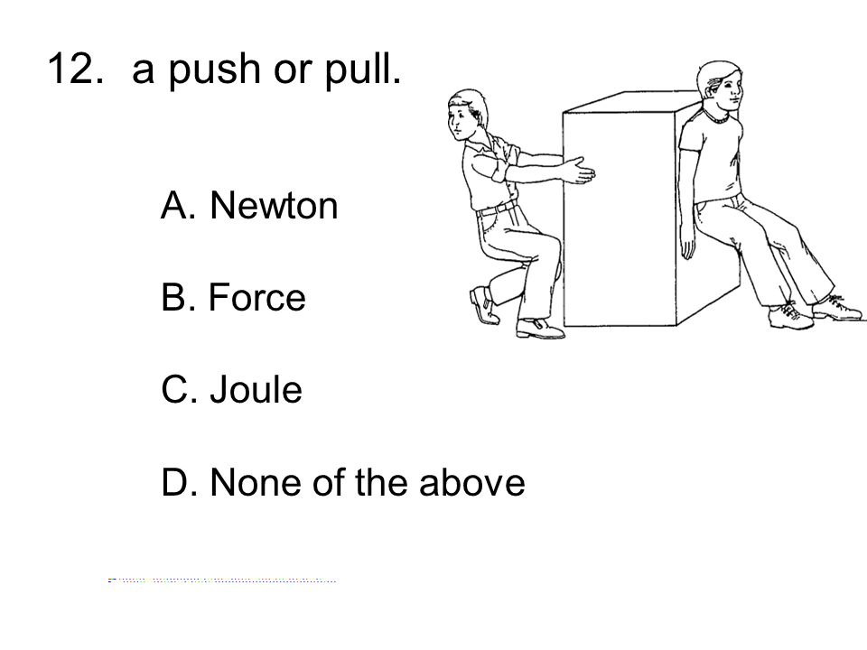 12. a push or pull. Newton B. Force C. Joule D. None of the above