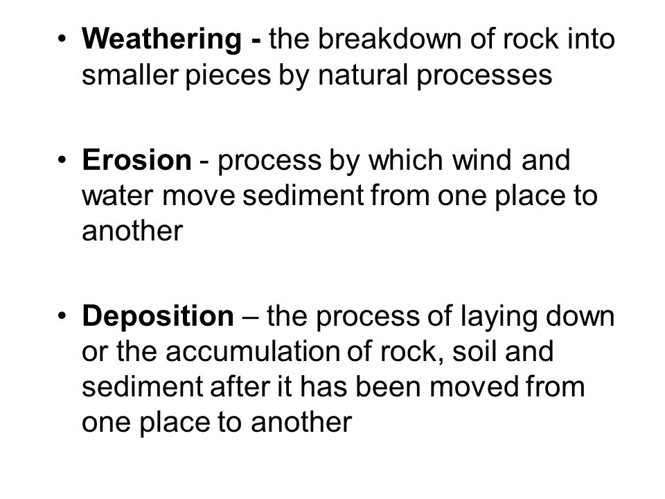 Weathering - the breakdown of rock into smaller pieces by natural processes