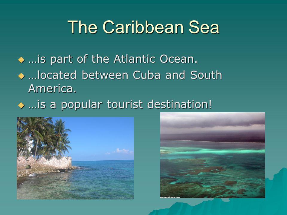The Caribbean Sea …is part of the Atlantic Ocean.