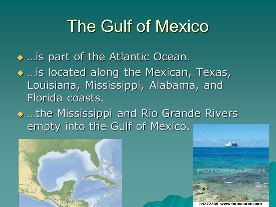 The Gulf of Mexico …is part of the Atlantic Ocean.