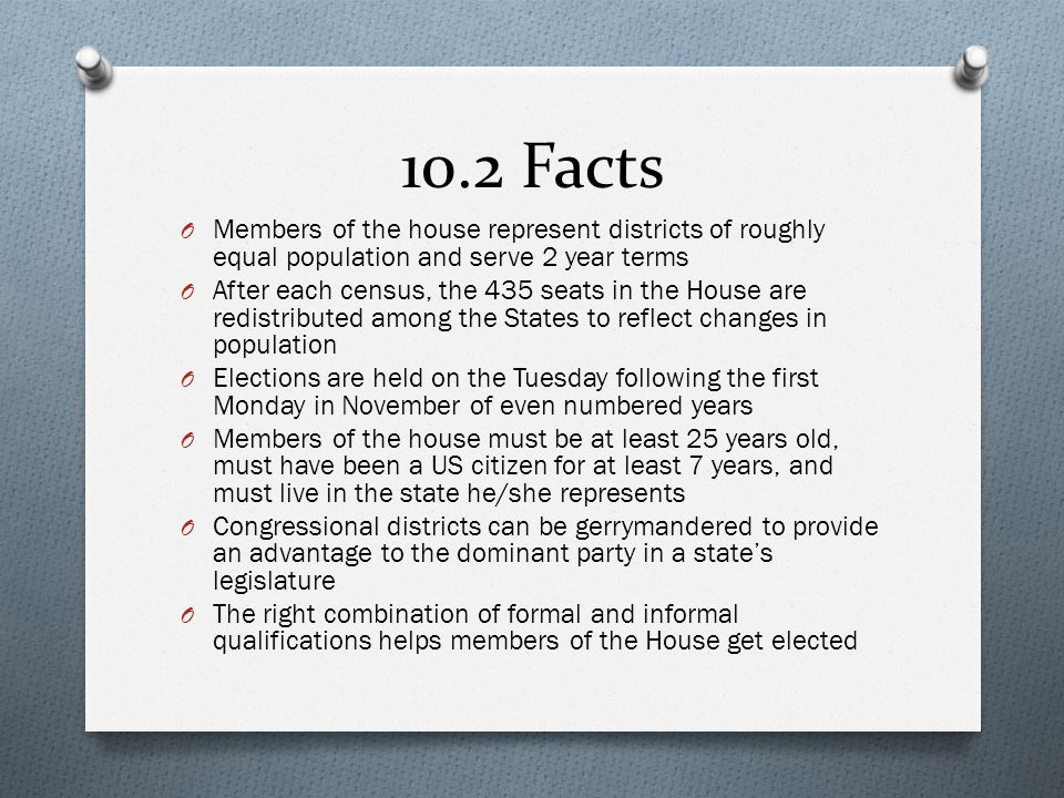 10.2 Facts Members of the house represent districts of roughly equal population and serve 2 year terms.