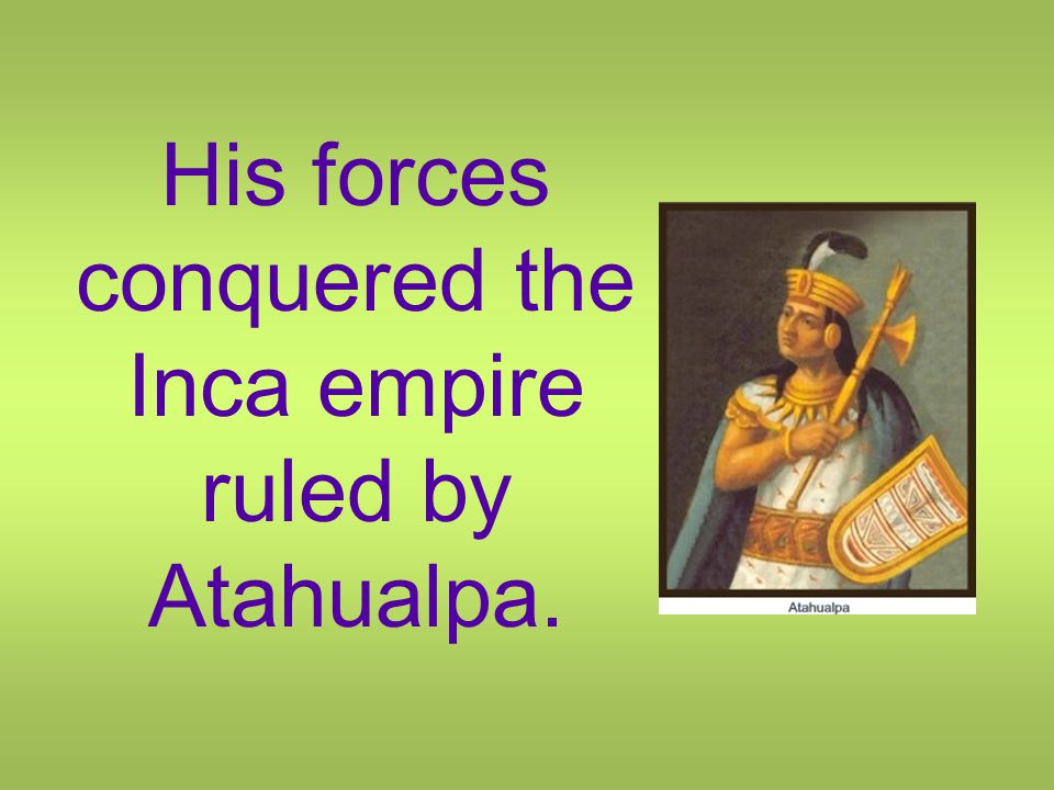 His forces conquered the Inca empire ruled by Atahualpa.