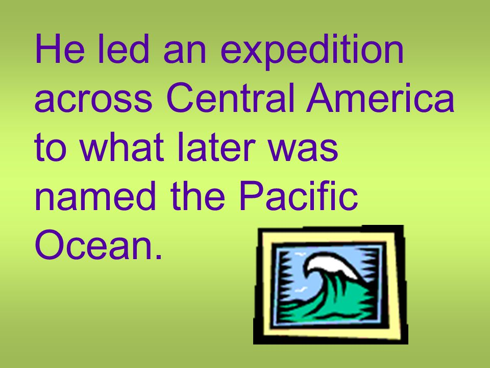 He led an expedition across Central America to what later was named the Pacific Ocean.