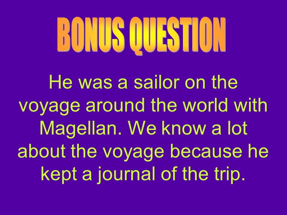 BONUS QUESTION He was a sailor on the voyage around the world with Magellan.
