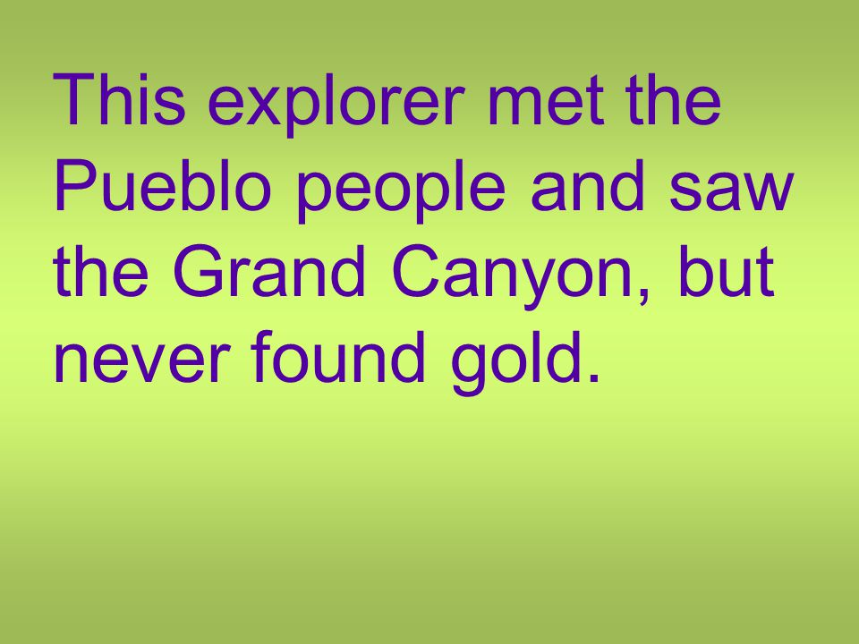 This explorer met the Pueblo people and saw the Grand Canyon, but never found gold.