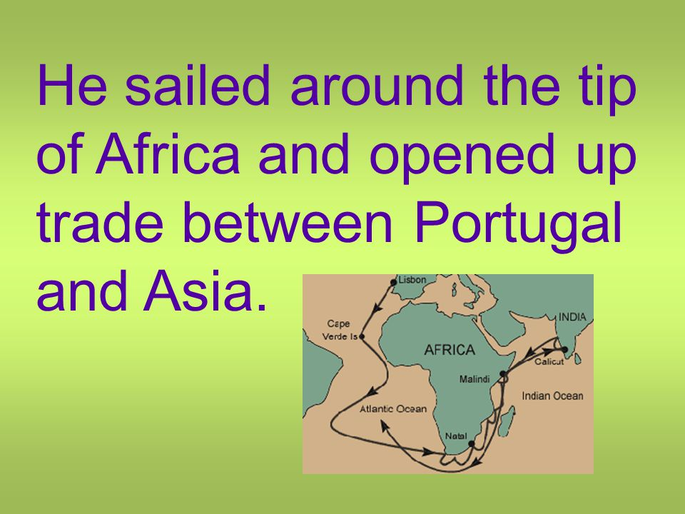 He sailed around the tip of Africa and opened up trade between Portugal and Asia.