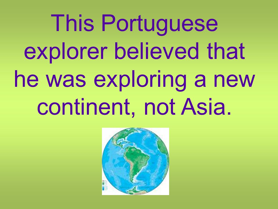 This Portuguese explorer believed that he was exploring a new continent, not Asia.