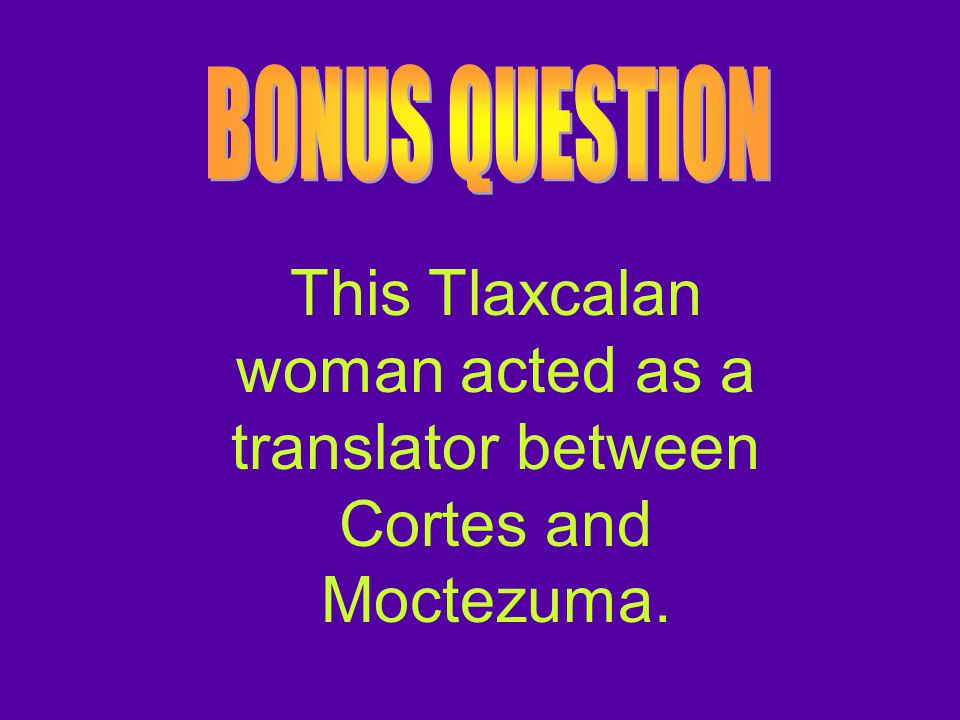 BONUS QUESTION This Tlaxcalan woman acted as a translator between Cortes and Moctezuma.