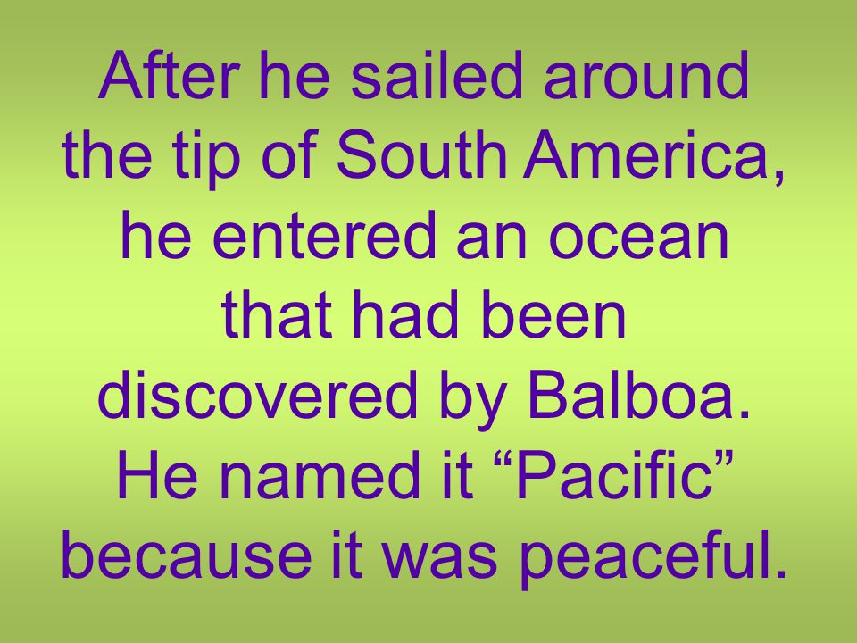 After he sailed around the tip of South America, he entered an ocean that had been discovered by Balboa.