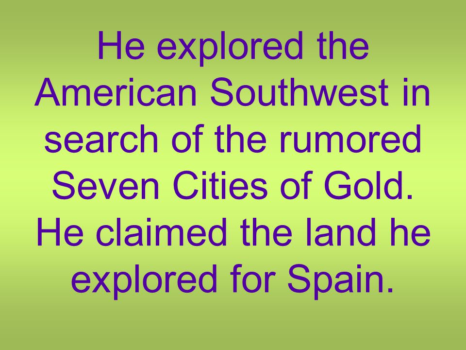 He explored the American Southwest in search of the rumored Seven Cities of Gold.