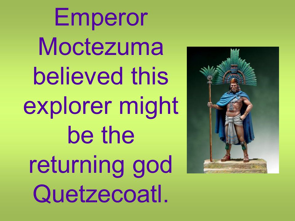 Emperor Moctezuma believed this explorer might be the returning god Quetzecoatl.