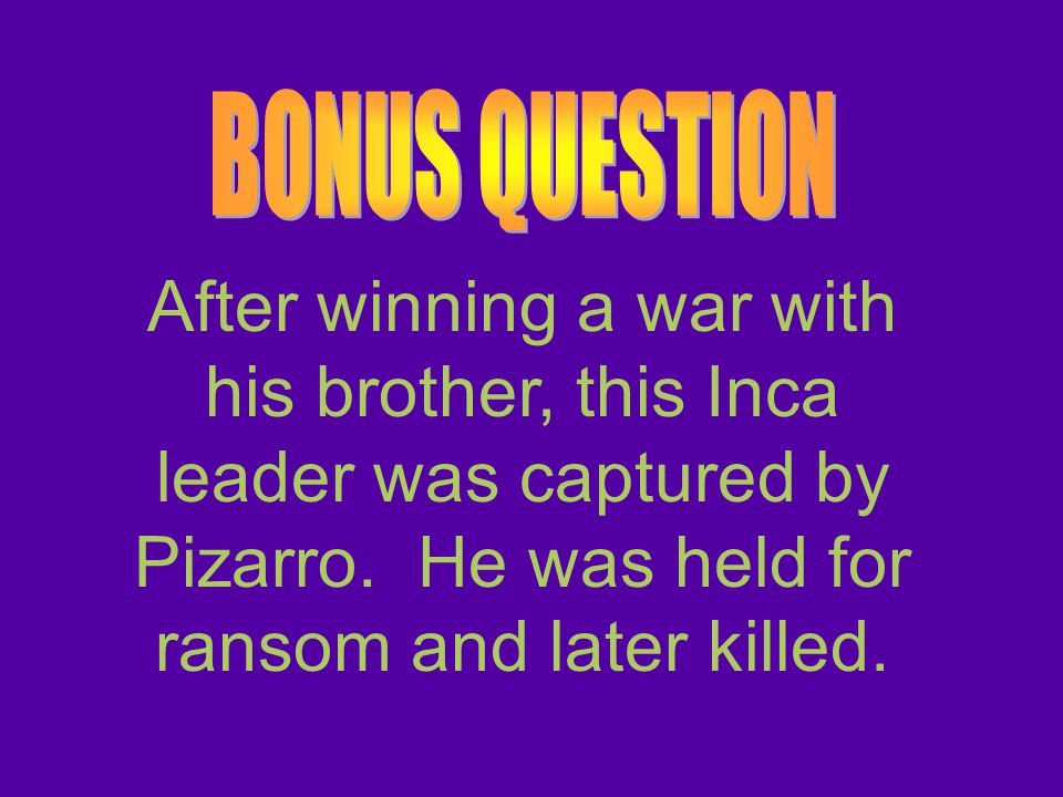 BONUS QUESTION After winning a war with his brother, this Inca leader was captured by Pizarro.