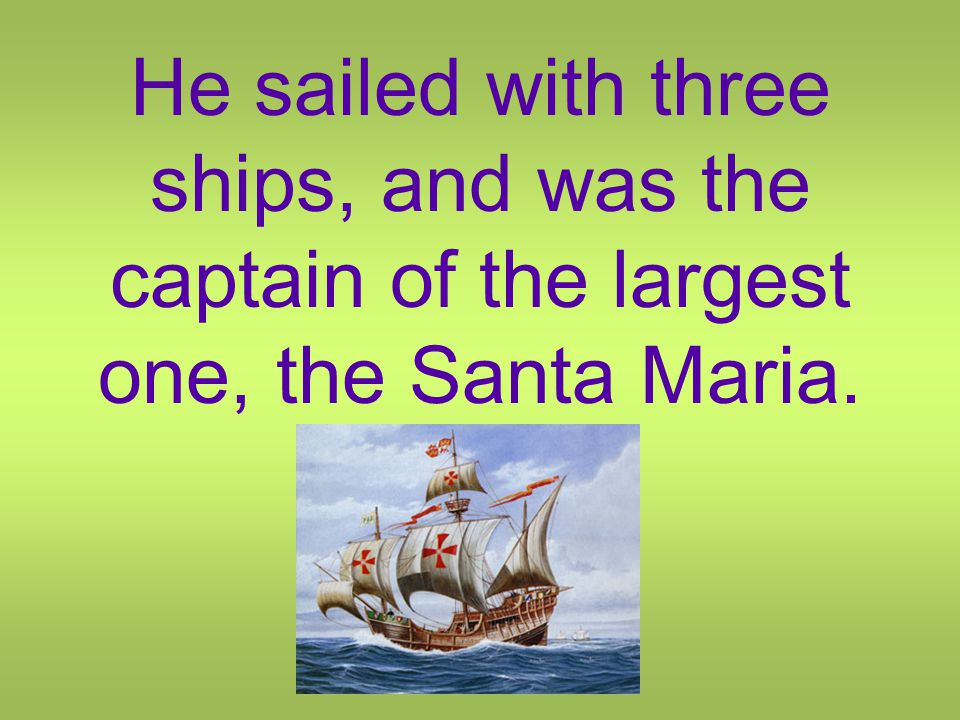He sailed with three ships, and was the captain of the largest one, the Santa Maria.