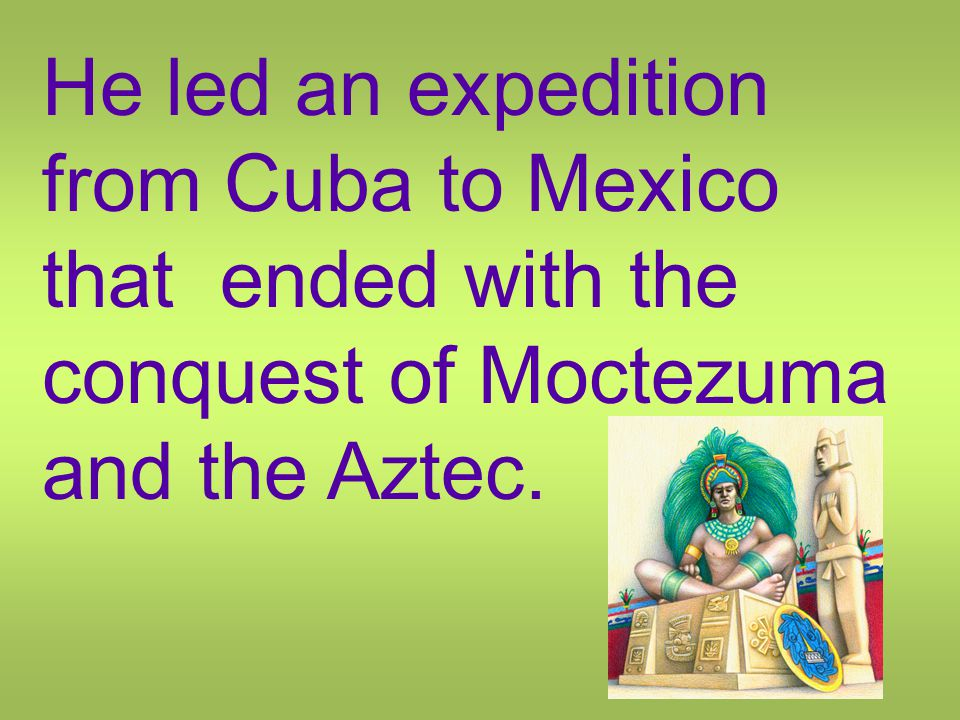 He led an expedition from Cuba to Mexico that ended with the conquest of Moctezuma and the Aztec.