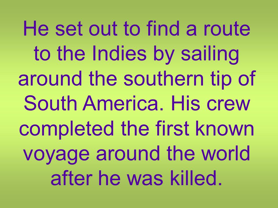 He set out to find a route to the Indies by sailing around the southern tip of South America.