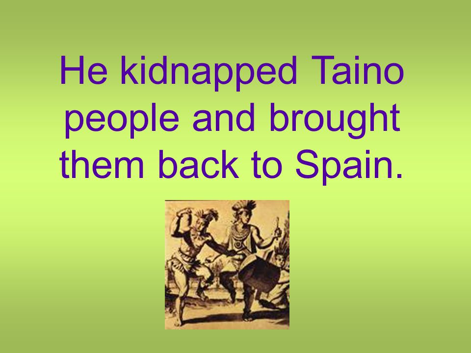 He kidnapped Taino people and brought them back to Spain.