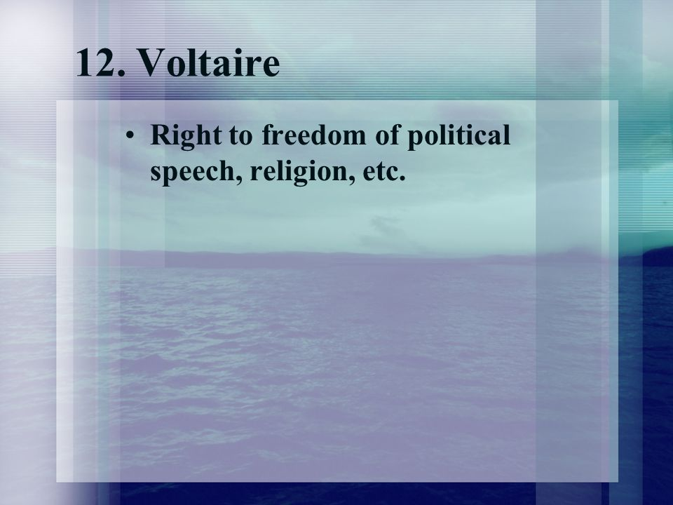 12. Voltaire Right to freedom of political speech, religion, etc.