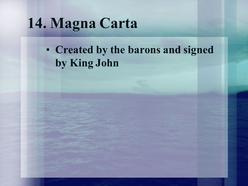 14. Magna Carta Created by the barons and signed by King John