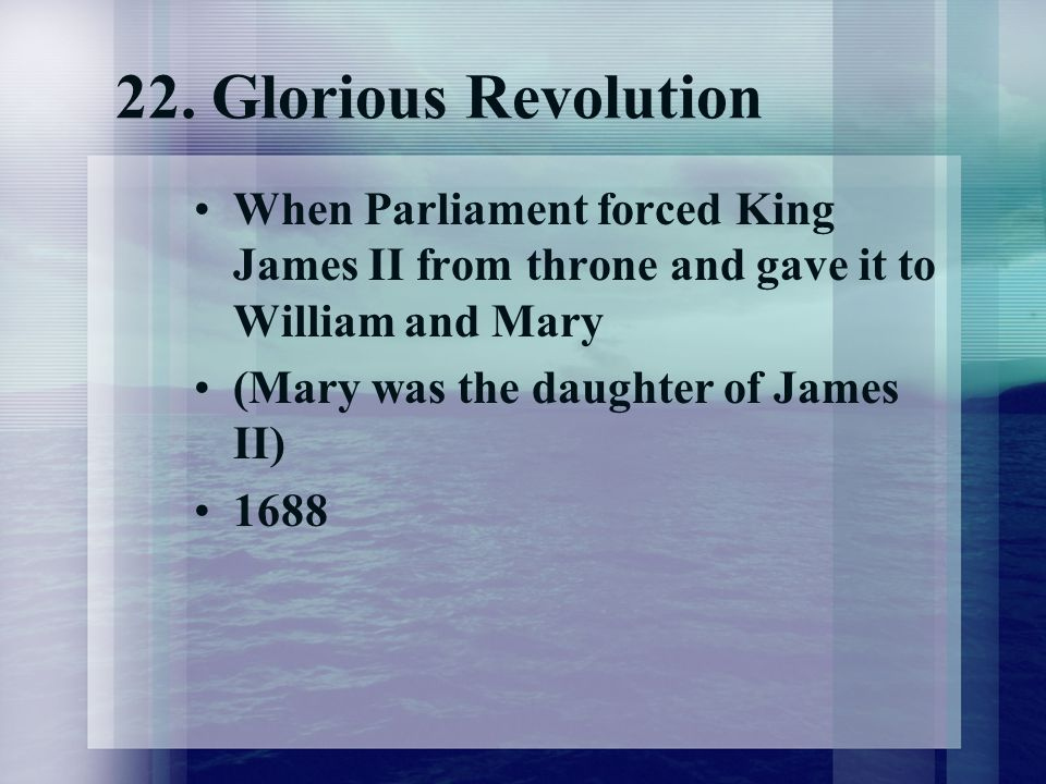 22. Glorious Revolution When Parliament forced King James II from throne and gave it to William and Mary.