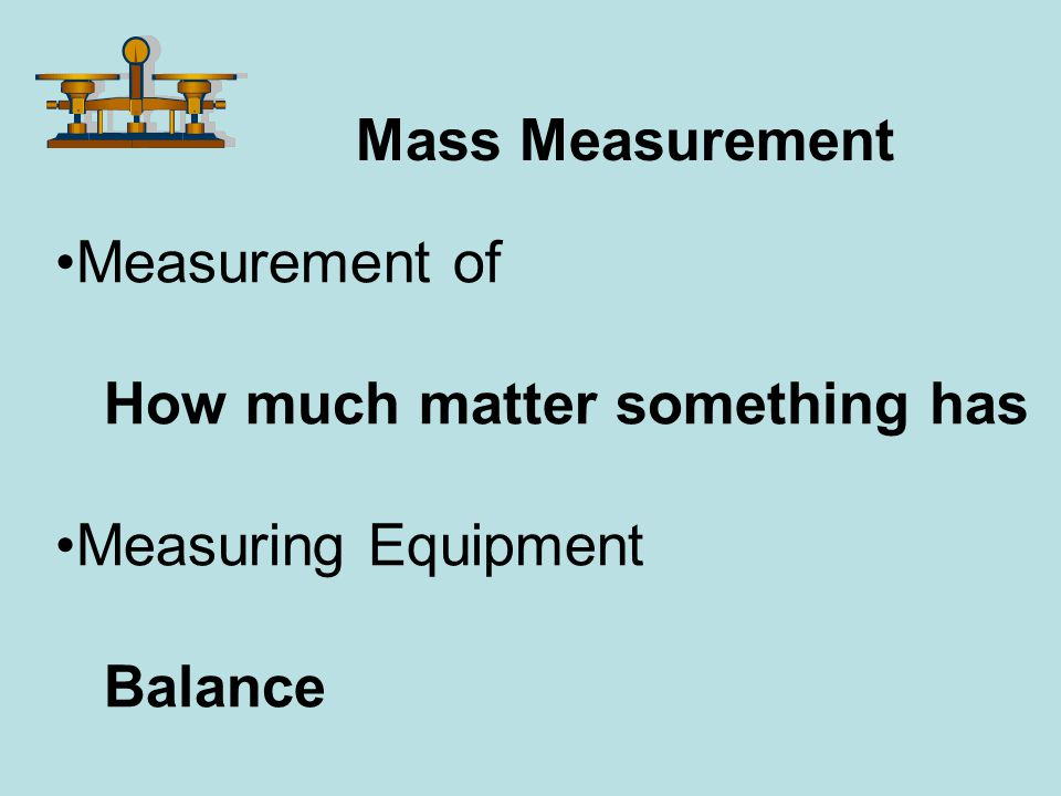 Mass Measurement Measurement of How much matter something has Measuring Equipment Balance