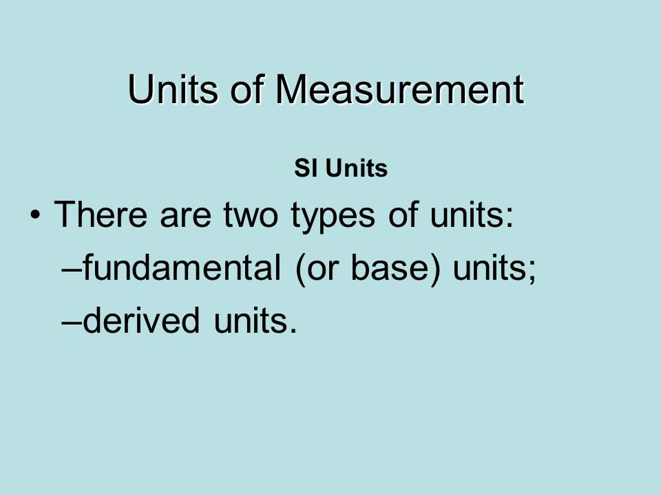 Units of Measurement There are two types of units: