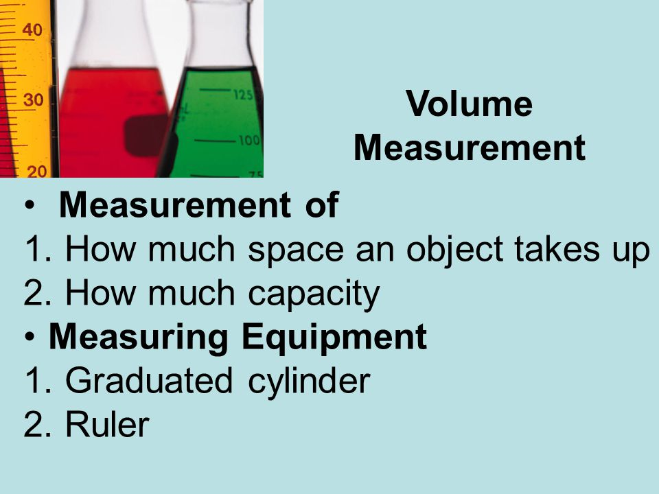 Volume Measurement. Measurement of. How much space an object takes up. How much capacity. Measuring Equipment.